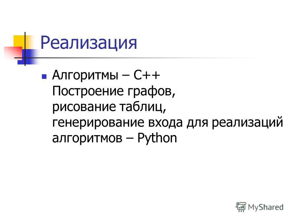 Реализация Алгоритмы – C++ Построение графов, рисование таблиц, генерирование входа для реализаций алгоритмов – Python
