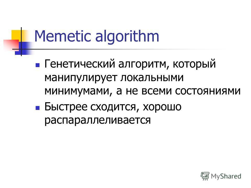 Memetic algorithm Генетический алгоритм, который манипулирует локальными минимумами, а не всеми состояниями Быстрее сходится, хорошо распараллеливается