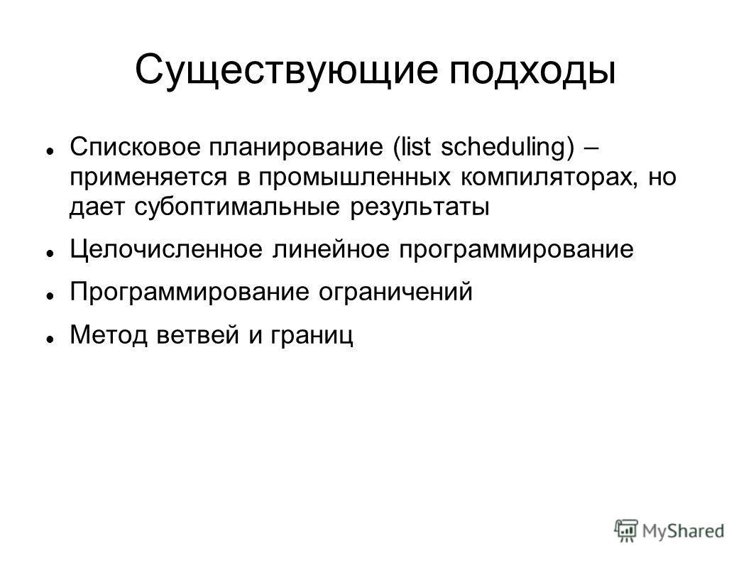 Существующие подходы Списковое планирование (list scheduling) – применяется в промышленных компиляторах, но дает субоптимальные результаты Целочисленное линейное программирование Программирование ограничений Метод ветвей и границ