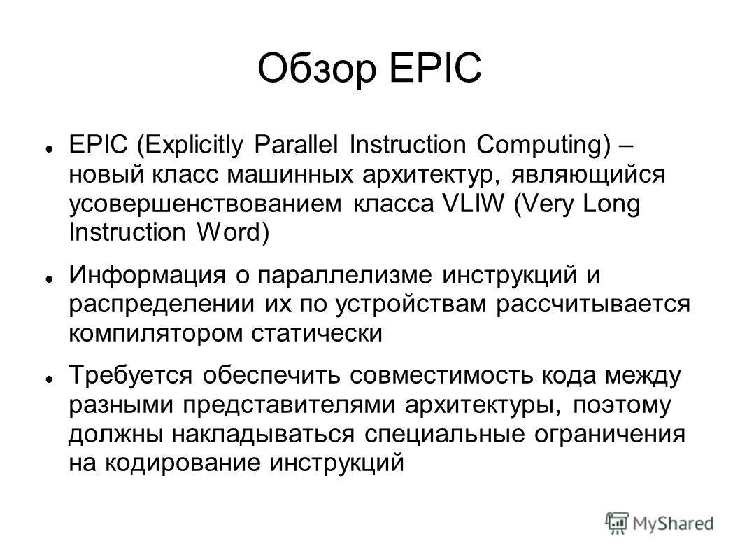 Обзор EPIC EPIC (Explicitly Parallel Instruction Computing) – новый класс машинных архитектур, являющийся усовершенствованием класса VLIW (Very Long Instruction Word) Информация о параллелизме инструкций и распределении их по устройствам рассчитывает