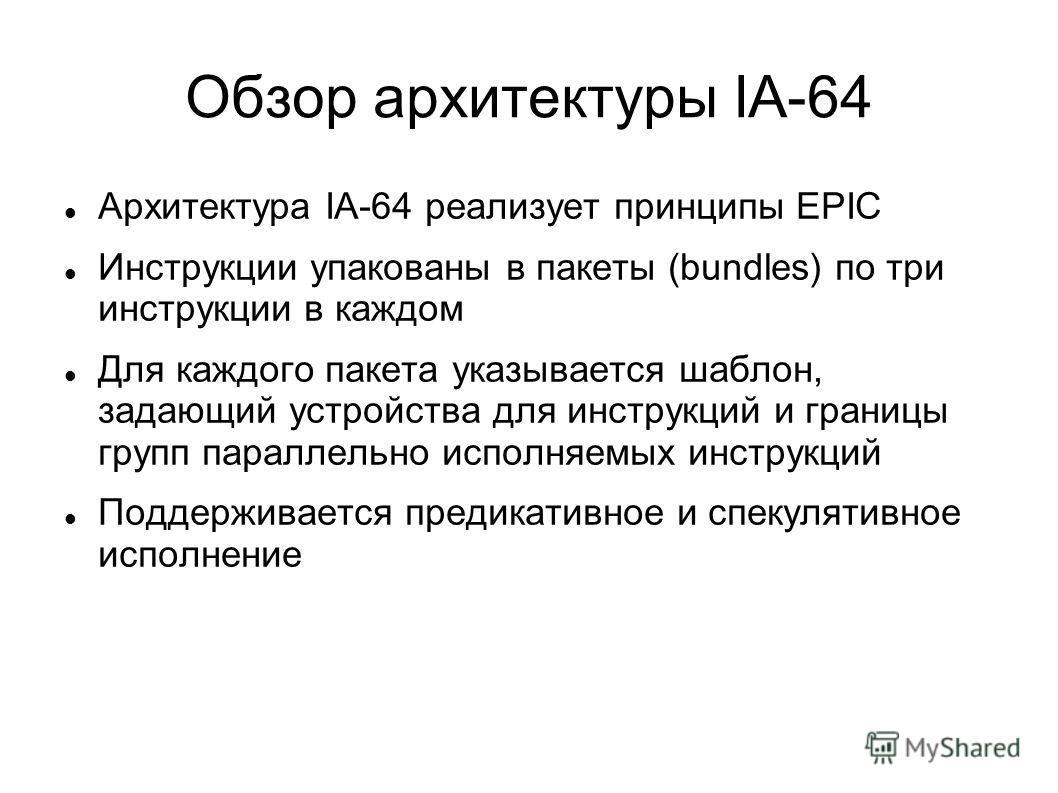Обзор архитектуры IA-64 Архитектура IA-64 реализует принципы EPIC Инструкции упакованы в пакеты (bundles) по три инструкции в каждом Для каждого пакета указывается шаблон, задающий устройства для инструкций и границы групп параллельно исполняемых инс