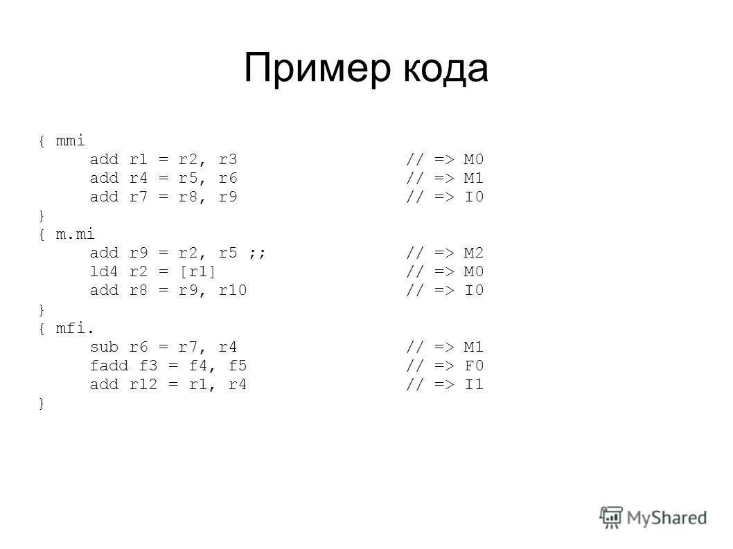 Пример кода { mmi add r1 = r2, r3// => M0 add r4 = r5, r6// => M1 add r7 = r8, r9// => I0 } { m.mi add r9 = r2, r5 ;;// => M2 ld4 r2 = [r1]// => M0 add r8 = r9, r10 // => I0 } { mfi. sub r6 = r7, r4// => M1 fadd f3 = f4, f5// => F0 add r12 = r1, r4//