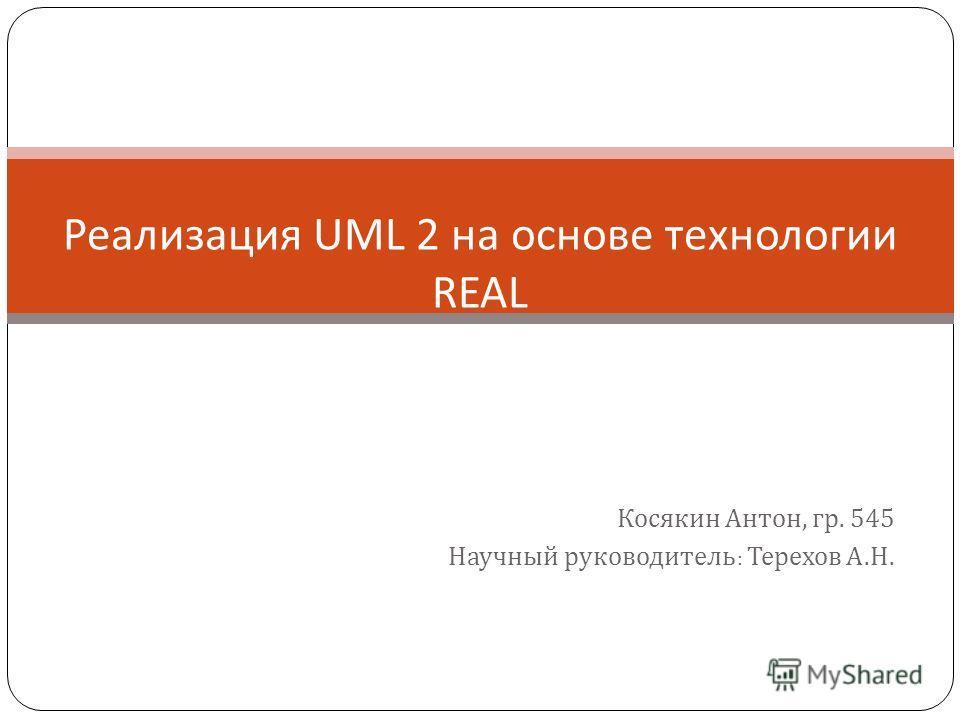 Косякин Антон, гр. 545 Научный руководитель : Терехов А.Н. Реализация UML 2 на основе технологии REAL