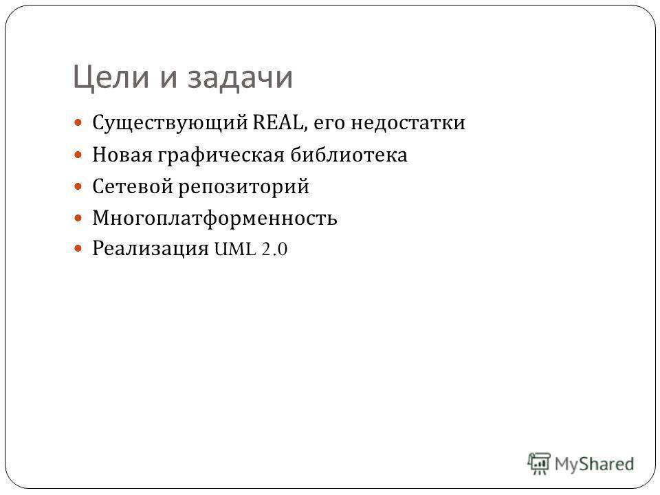 Цели и задачи Существующий REAL, его недостатки Новая графическая библиотека Сетевой репозиторий Многоплатформенность Реализация UML 2.0