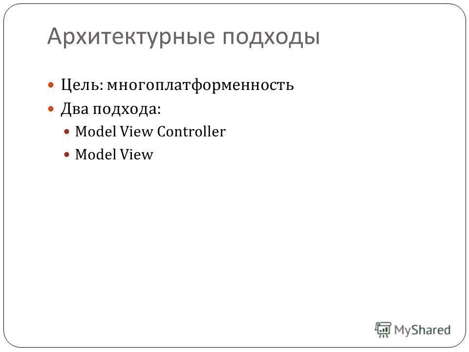 Архитектурные подходы Цель: многоплатформенность Два подхода: Model View Controller Model View