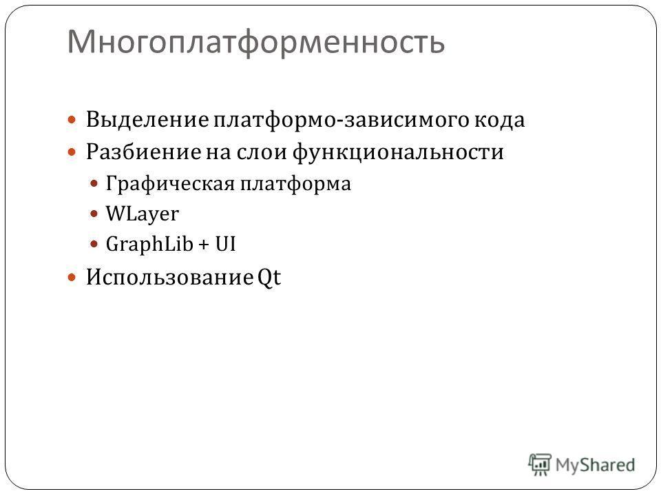 Многоплатформенность Выделение платформо-зависимого кода Разбиение на слои функциональности Графическая платформа WLayer GraphLib + UI Использование Qt