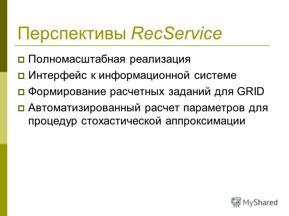 Перспективы RecService Полномасштабная реализация Интерфейс к информационной системе Формирование расчетных заданий для GRID Автоматизированный расчет параметров для процедур стохастической аппроксимации