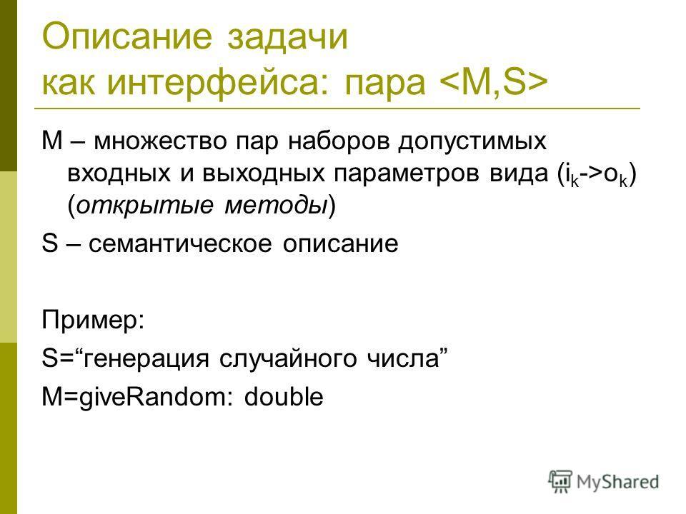Описание задачи как интерфейса: пара M – множество пар наборов допустимых входных и выходных параметров вида (i k ->o k ) (открытые методы) S – семантическое описание Пример: S=генерация случайного числа M=giveRandom: double