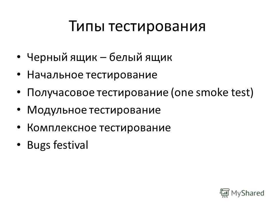 Типы тестирования Черный ящик – белый ящик Начальное тестирование Получасовое тестирование (one smoke test) Модульное тестирование Комплексное тестирование Bugs festival