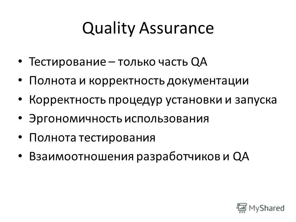 Quality Assurance Тестирование – только часть QA Полнота и корректность документации Корректность процедур установки и запуска Эргономичность использования Полнота тестирования Взаимоотношения разработчиков и QA