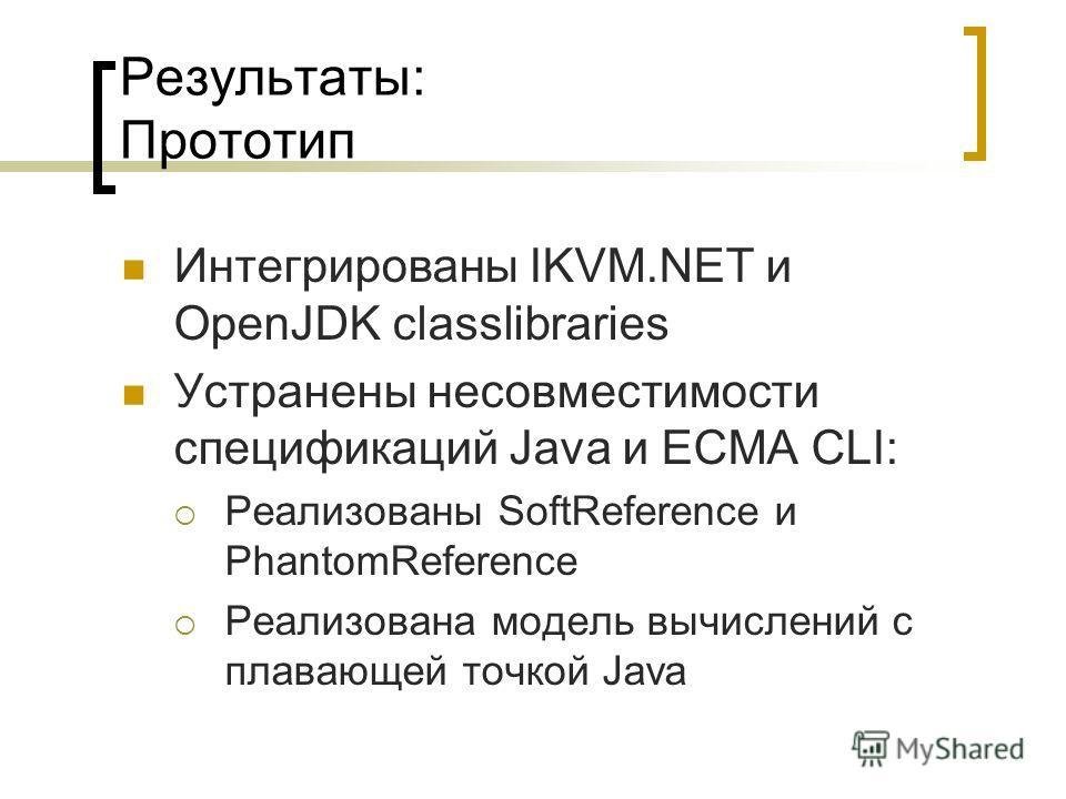 Результаты: Прототип Интегрированы IKVM.NET и OpenJDK classlibraries Устранены несовместимости спецификаций Java и ECMA CLI: Реализованы SoftReference и PhantomReference Реализована модель вычислений с плавающей точкой Java