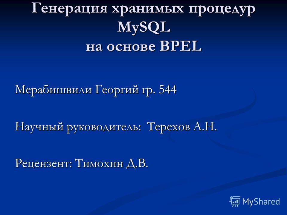 Генерация хранимых процедур MySQL на основе BPEL Мерабишвили Георгий гр. 544 Научный руководитель: Терехов А.Н. Рецензент: Тимохин Д.В.