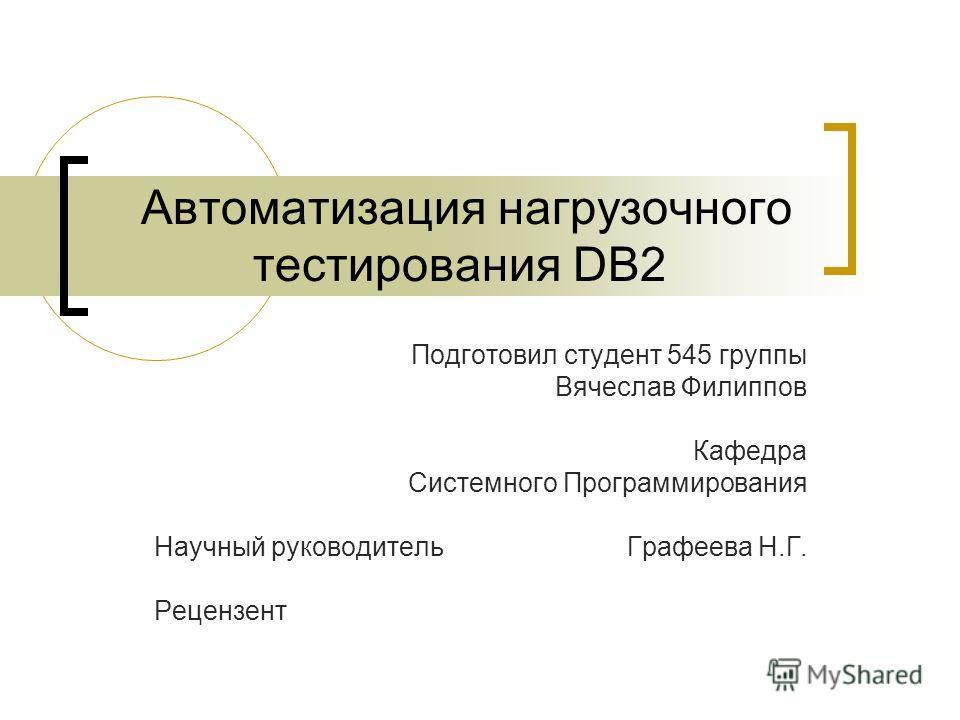 Автоматизация нагрузочного тестирования DB2 Подготовил студент 545 группы Вячеслав Филиппов Кафедра Системного Программирования Научный руководитель Графеева Н.Г. Рецензент
