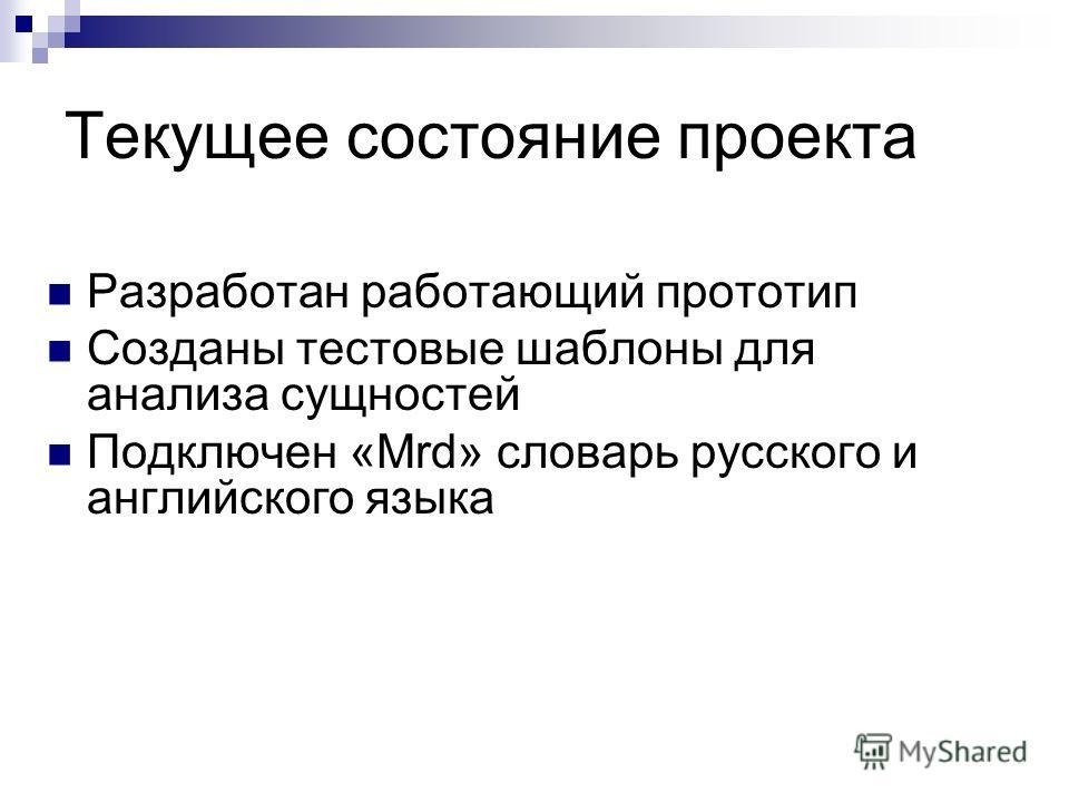 Текущее состояние проекта Разработан работающий прототип Созданы тестовые шаблоны для анализа сущностей Подключен «Mrd» словарь русского и английского языка