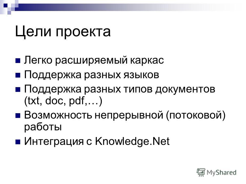 Цели проекта Легко расширяемый каркас Поддержка разных языков Поддержка разных типов документов (txt, doc, pdf,…) Возможность непрерывной (потоковой) работы Интеграция с Knowledge.Net