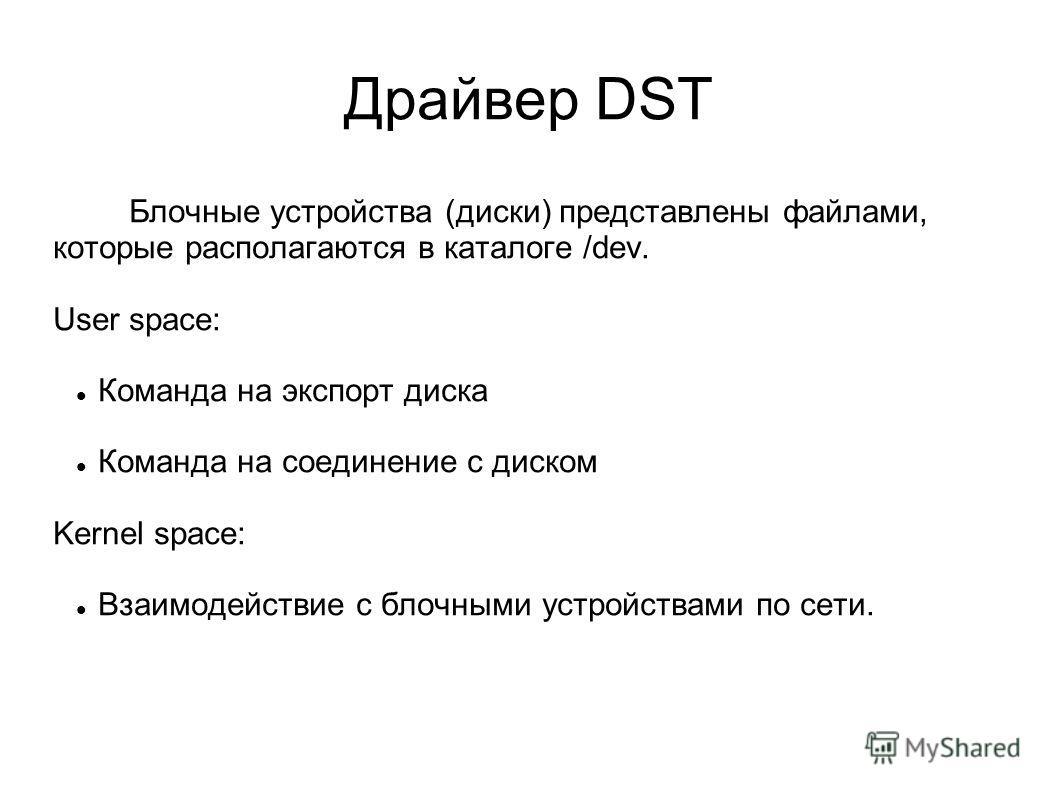 Драйвер DST Блочные устройства (диски) представлены файлами, которые располагаются в каталоге /dev. User space: Команда на экспорт диска Команда на соединение с диском Kernel space: Взаимодействие с блочными устройствами по сети.