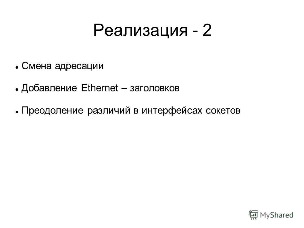Реализация - 2 Смена адресации Добавление Ethernet – заголовков Преодоление различий в интерфейсах сокетов