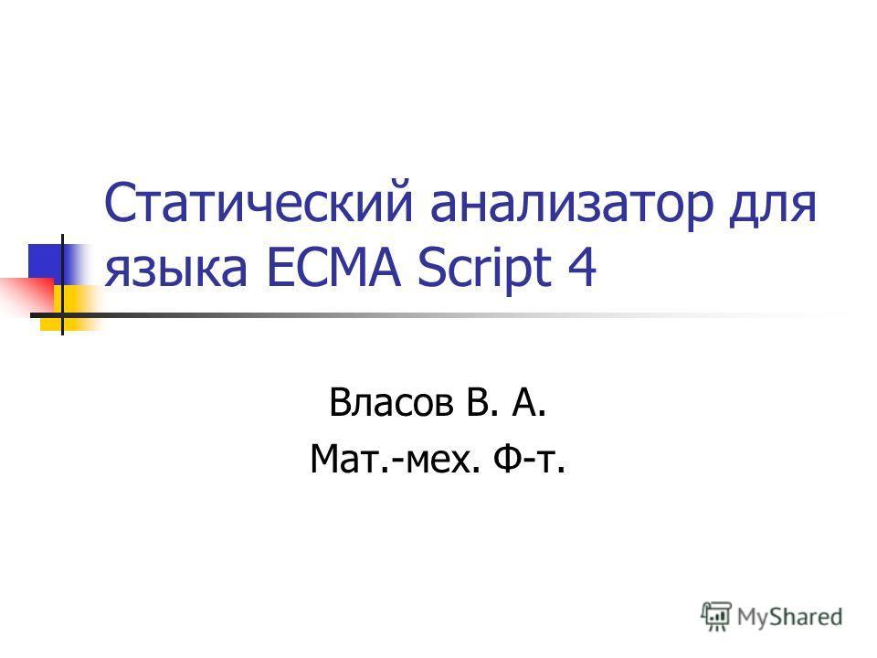 Статический анализатор для языка ECMA Script 4 Власов В. А. Мат.-мех. Ф-т.