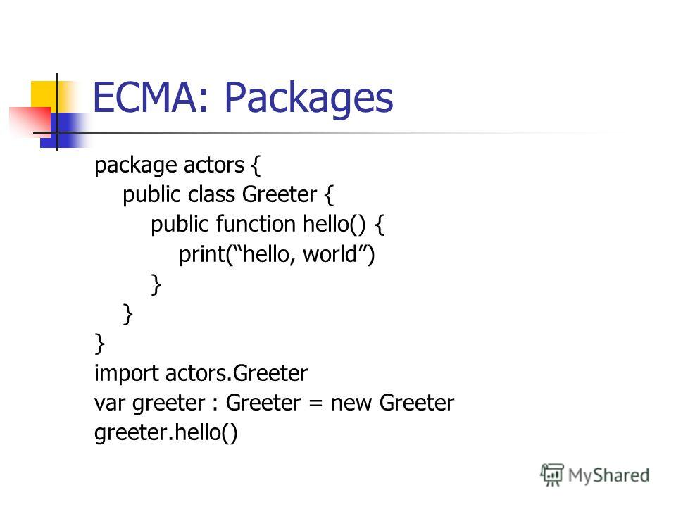 ECMA: Packages package actors { public class Greeter { public function hello() { print(hello, world) } import actors.Greeter var greeter : Greeter = new Greeter greeter.hello()