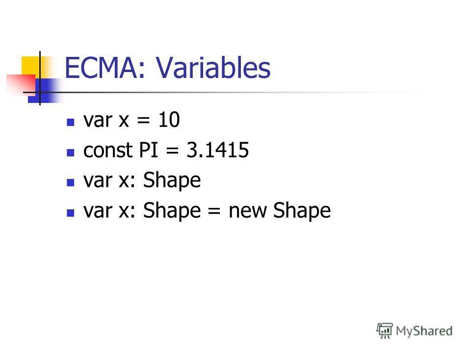 ECMA: Variables var x = 10 const PI = 3.1415 var x: Shape var x: Shape = new Shape