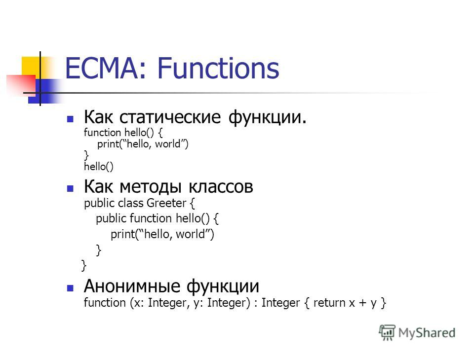 ECMA: Functions Как статические функции. function hello() { print(hello, world) } hello() Как методы классов public class Greeter { public function hello() { print(hello, world) } Анонимные функции function (x: Integer, y: Integer) : Integer { return