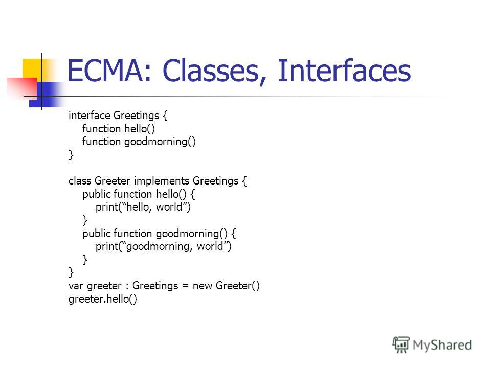 ECMA: Classes, Interfaces interface Greetings { function hello() function goodmorning() } class Greeter implements Greetings { public function hello() { print(hello, world) } public function goodmorning() { print(goodmorning, world) } var greeter : G