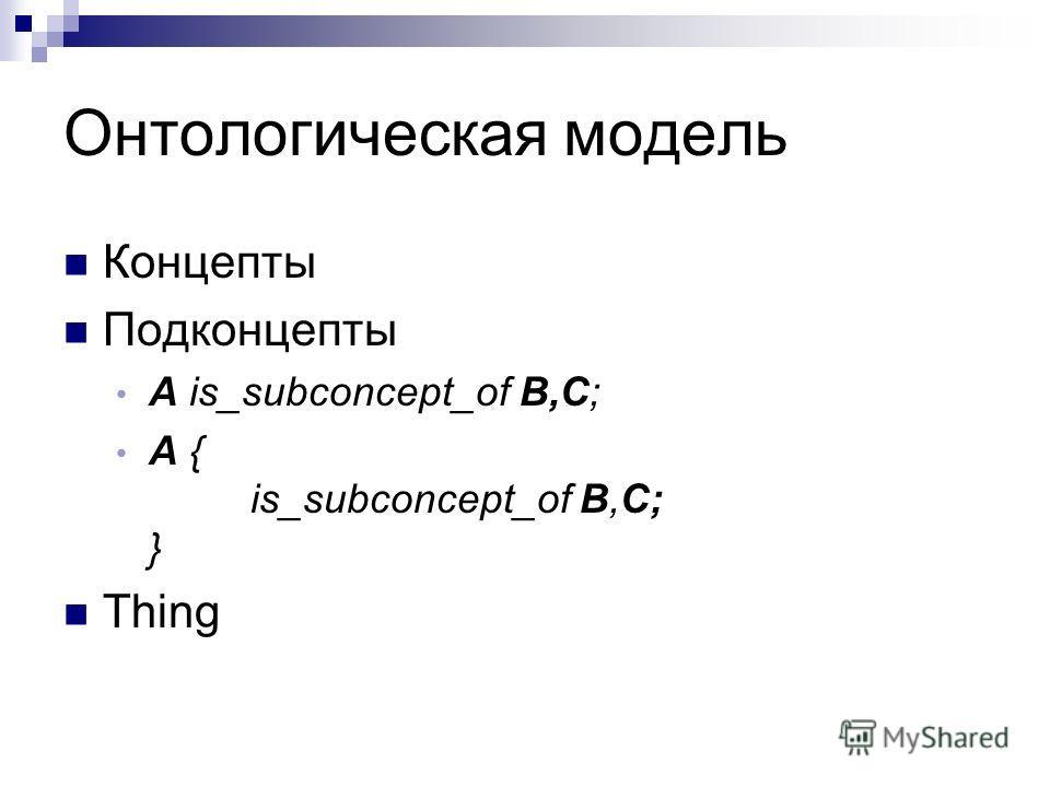 Онтологическая модель Концепты Подконцепты A is_subconcept_of B,C; А { is_subconcept_of B,C; } Thing