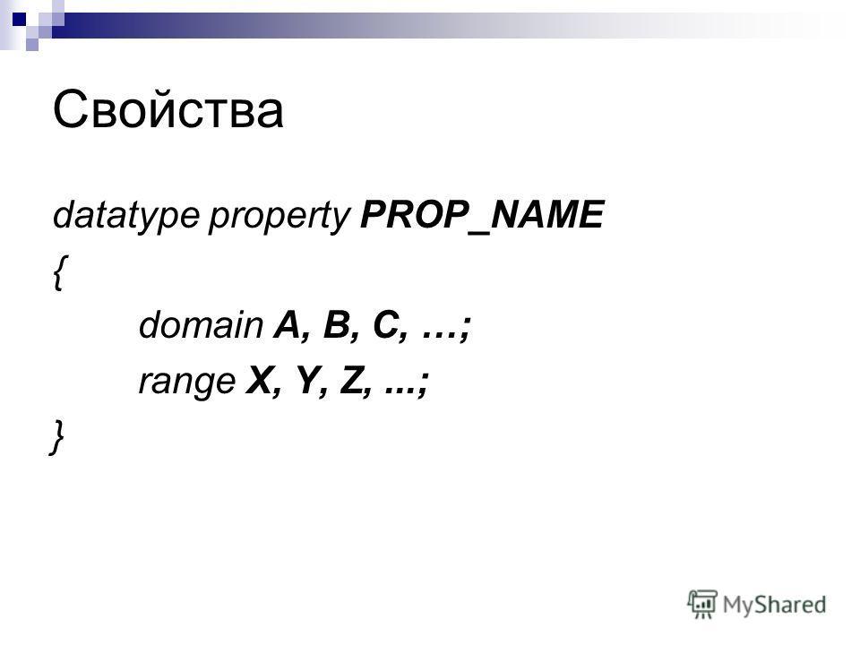 Свойства datatype property PROP_NAME { domain A, B, C, …; range X, Y, Z,...; }