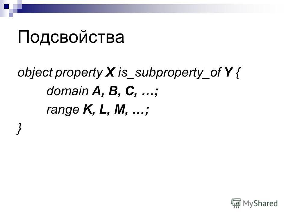 Подсвойства object property X is_subproperty_of Y { domain A, B, C, …; range K, L, M, …; }