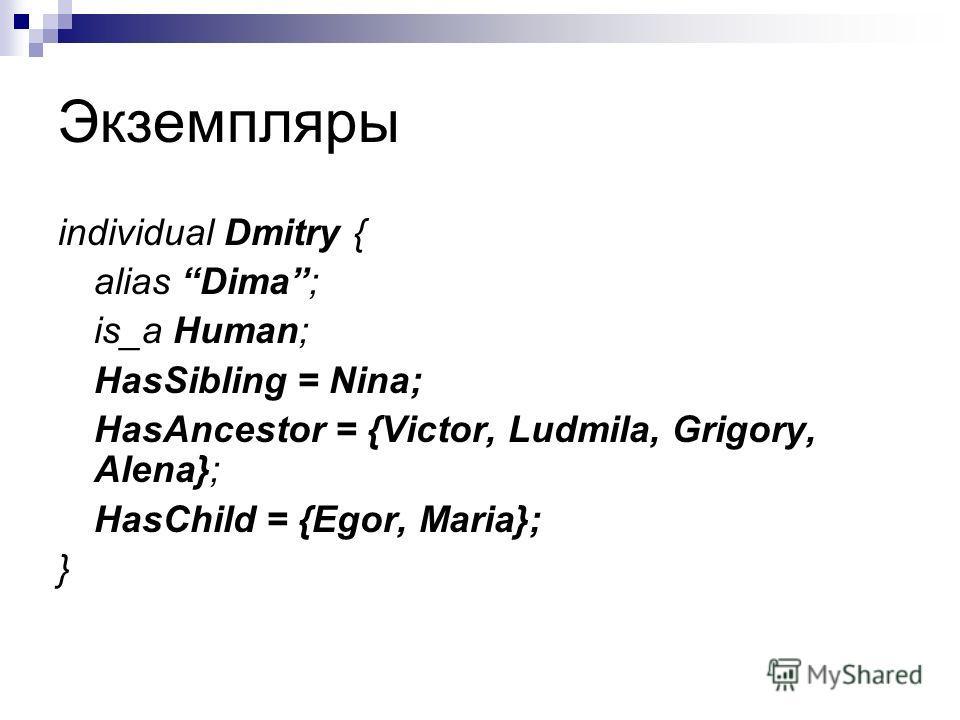Экземпляры individual Dmitry { alias Dima; is_a Human; HasSibling = Nina; HasAncestor = {Victor, Ludmila, Grigory, Alena}; HasChild = {Egor, Maria}; }