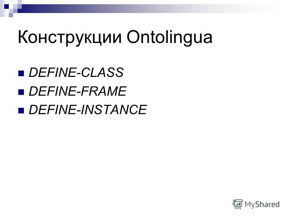 Конструкции Ontolingua DEFINE-CLASS DEFINE-FRAME DEFINE-INSTANCE