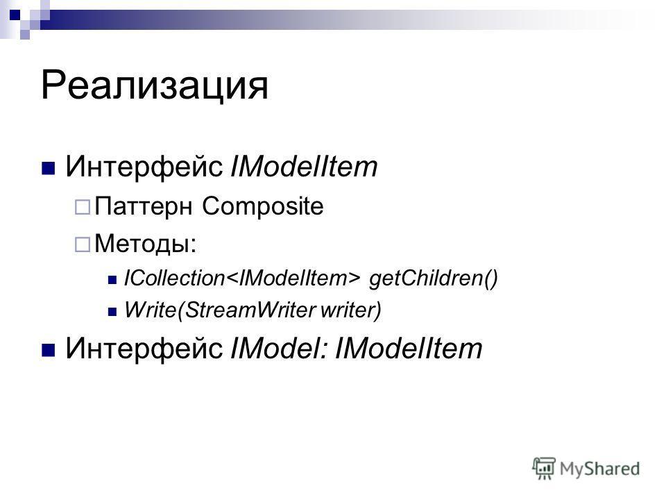 Реализация Интерфейс IModelItem Паттерн Composite Методы: ICollection getChildren() Write(StreamWriter writer) Интерфейс IModel: IModelItem