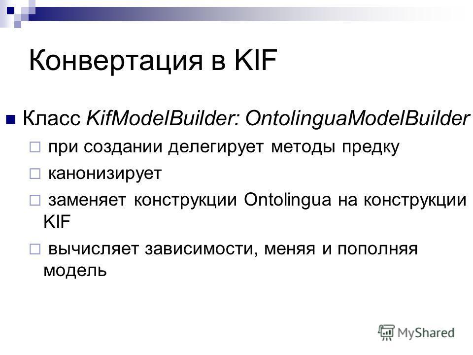 Конвертация в KIF Класс KifModelBuilder: OntolinguaModelBuilder при создании делегирует методы предку канонизирует заменяет конструкции Ontolingua на конструкции KIF вычисляет зависимости, меняя и пополняя модель