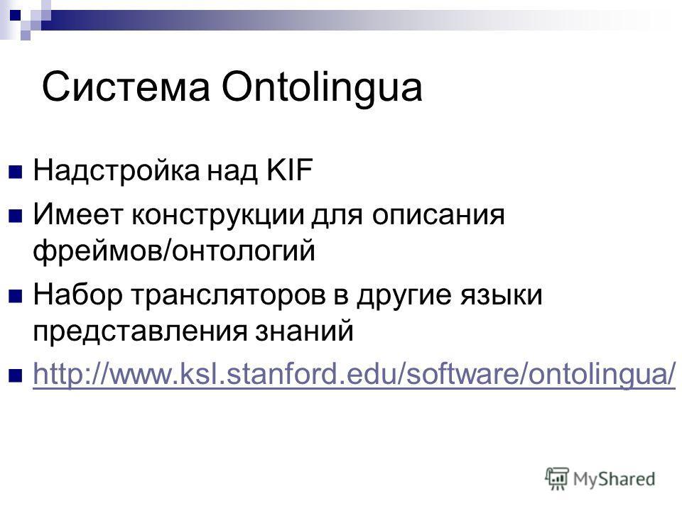 Система Ontolingua Надстройка над KIF Имеет конструкции для описания фреймов/онтологий Набор трансляторов в другие языки представления знаний http://www.ksl.stanford.edu/software/ontolingua/