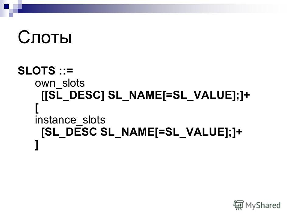 Слоты SLOTS ::= own_slots [[SL_DESC] SL_NAME[=SL_VALUE];]+ [ instance_slots [SL_DESC SL_NAME[=SL_VALUE];]+ ]