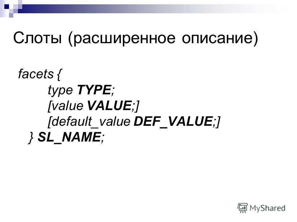 Слоты (расширенное описание) facets { type TYPE; [value VALUE;] [default_value DEF_VALUE;] } SL_NAME;