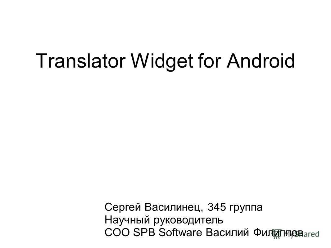 Translator Widget for Android Сергей Василинец, 345 группа Научный руководитель COO SPB Software Василий Филиппов