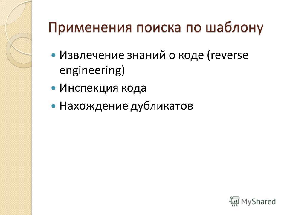 Применения поиска по шаблону Извлечение знаний о коде (reverse engineering) Инспекция кода Нахождение дубликатов