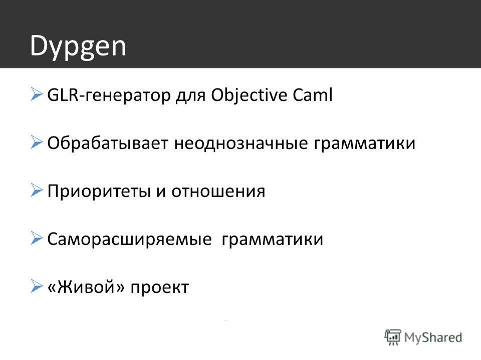 Dypgen GLR-генератор для Objective Caml Обрабатывает неоднозначные грамматики Приоритеты и отношения Саморасширяемые грамматики «Живой» проект