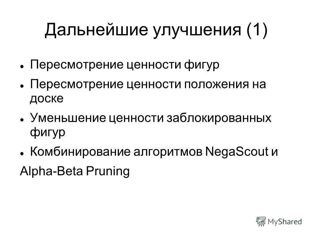 Дальнейшие улучшения (1) Пересмотрение ценности фигур Пересмотрение ценности положения на доске Уменьшение ценности заблокированных фигур Комбинирование алгоритмов NegaScout и Alpha-Beta Pruning