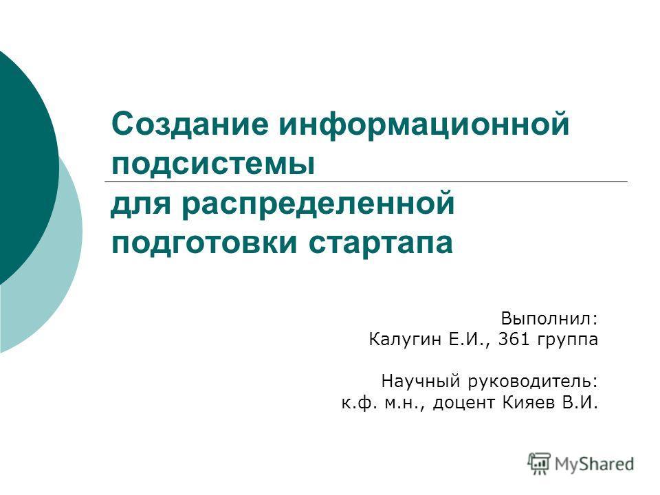 Создание информационной подсистемы для распределенной подготовки стартапа Выполнил: Калугин Е.И., 361 группа Научный руководитель: к.ф. м.н., доцент Кияев В.И.