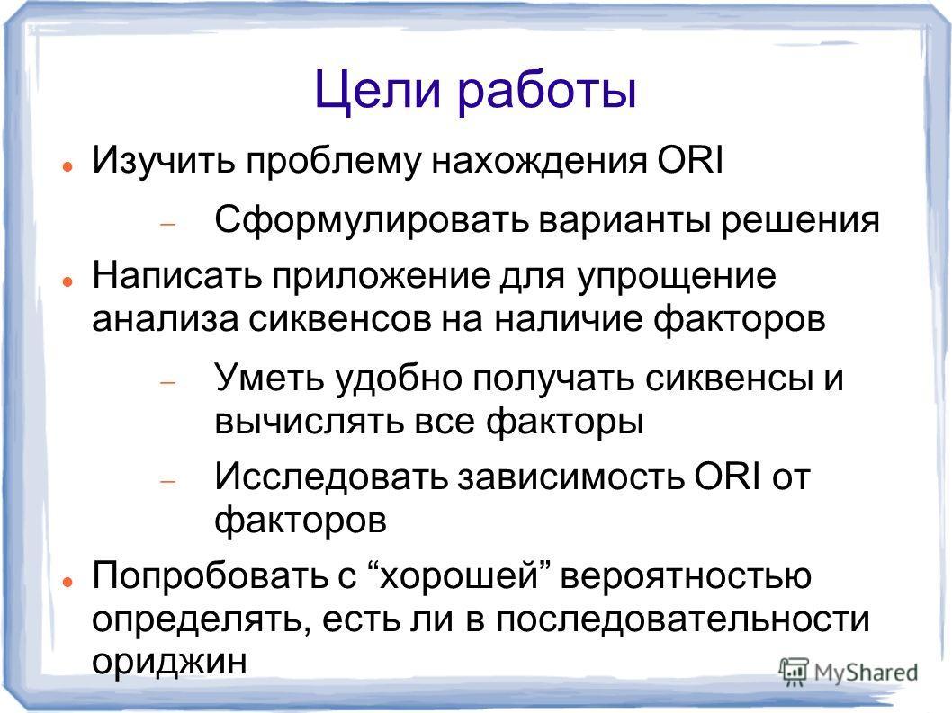 Цели работы Изучить проблему нахождения ORI Сформулировать варианты решения Написать приложение для упрощение анализа сиквенсов на наличие факторов Уметь удобно получать сиквенсы и вычислять все факторы Исследовать зависимость ORI от факторов Попробо