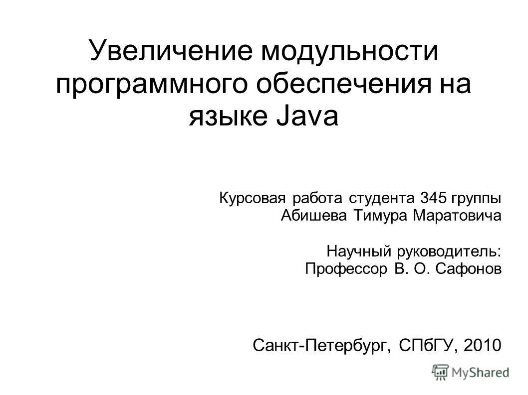 Увеличение модульности программного обеспечения на языке Java Курсовая работа студента 345 группы Абишева Тимура Маратовича Научный руководитель: Профессор В. О. Сафонов Санкт-Петербург, СПбГУ, 2010