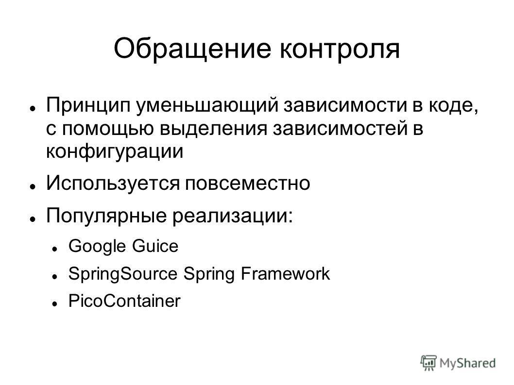 Обращение контроля Принцип уменьшающий зависимости в коде, с помощью выделения зависимостей в конфигурации Используется повсеместно Популярные реализации: Google Guice SpringSource Spring Framework PicoСontainer