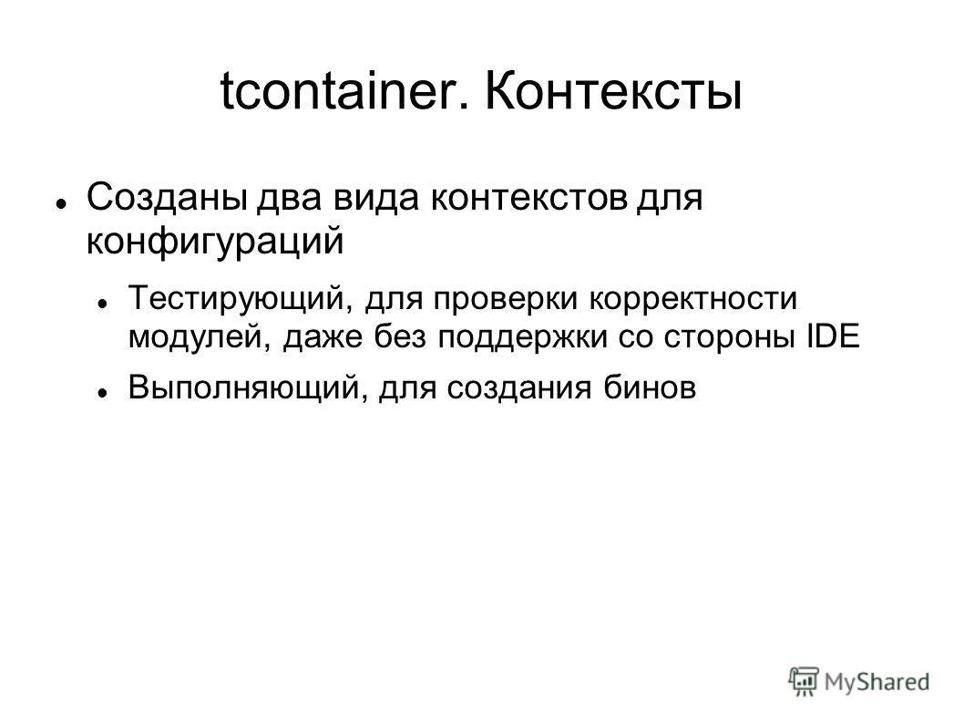 tcontainer. Контексты Созданы два вида контекстов для конфигураций Тестирующий, для проверки корректности модулей, даже без поддержки со стороны IDE Выполняющий, для создания бинов