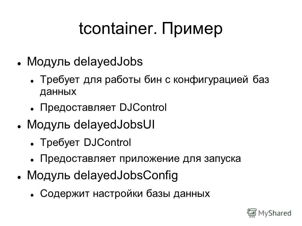 tcontainer. Пример Модуль delayedJobs Требует для работы бин с конфигурацией баз данных Предоставляет DJControl Модуль delayedJobsUI Требует DJControl Предоставляет приложение для запуска Модуль delayedJobsConfig Содержит настройки базы данных