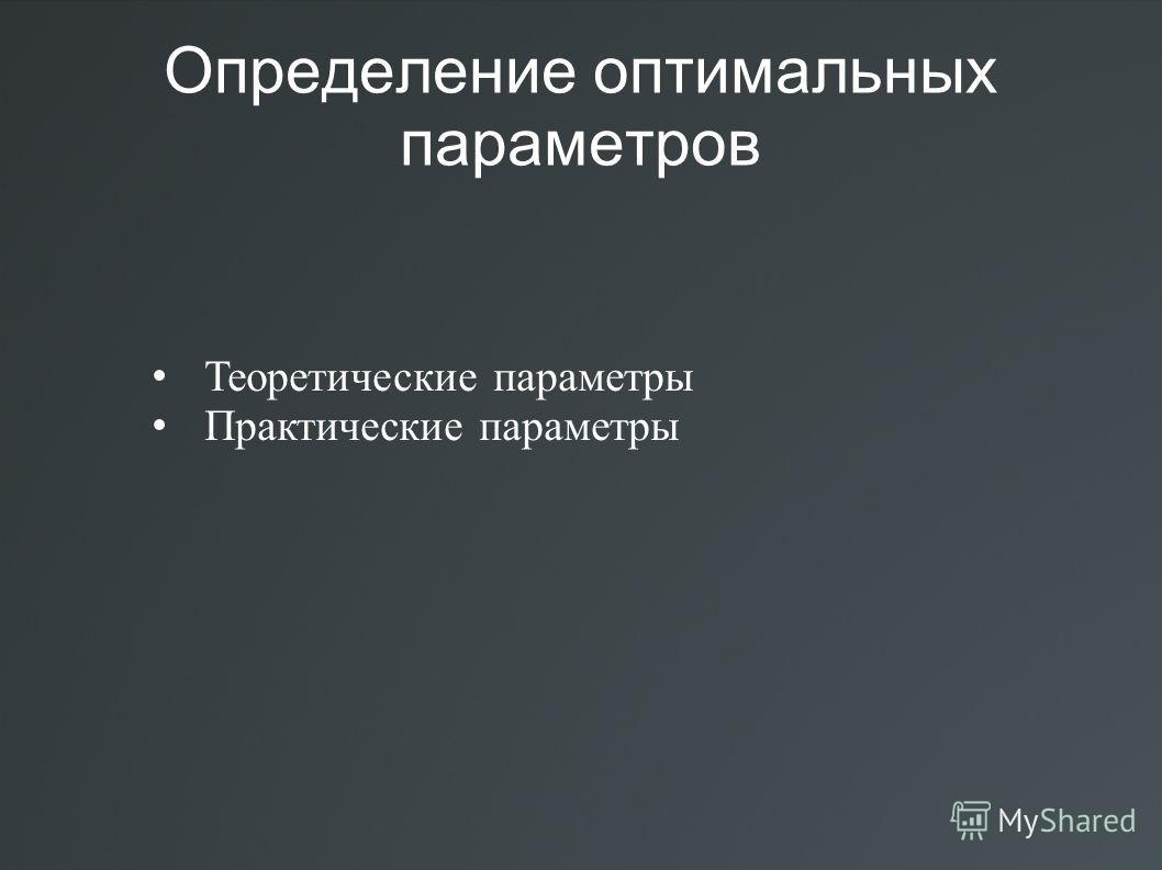 Определение оптимальных параметров Теоретические параметры Практические параметры