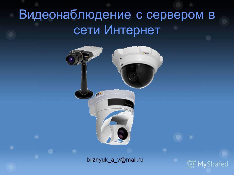 Видеонаблюдение с сервером в сети Интернет bliznyuk_a_v@mail.ru 1
