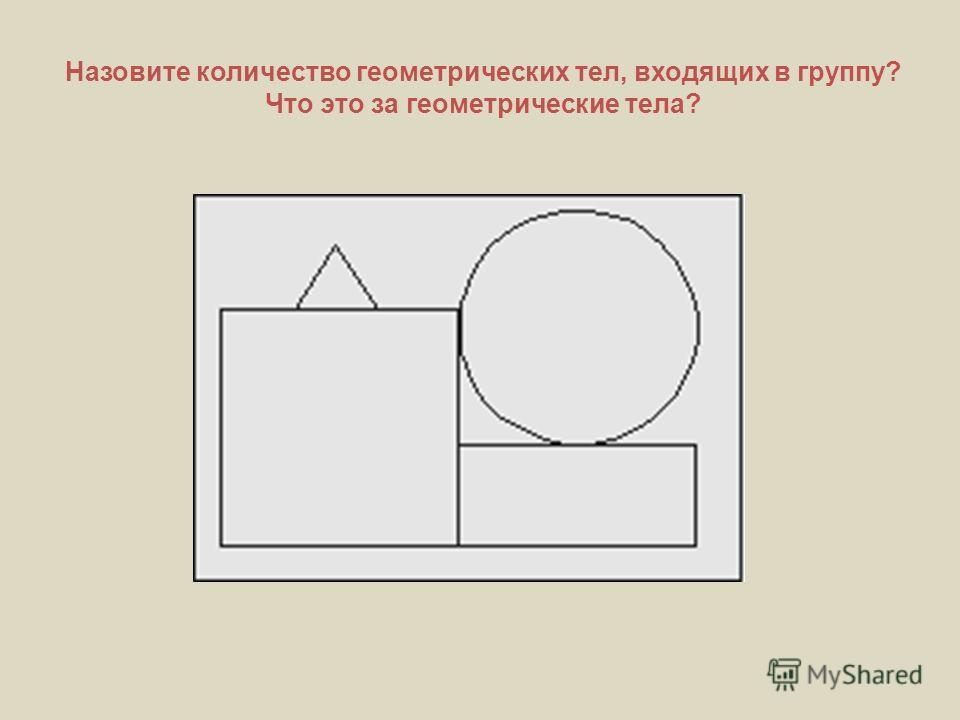Назовите количество геометрических тел, входящих в группу? Что это за геометрические тела?