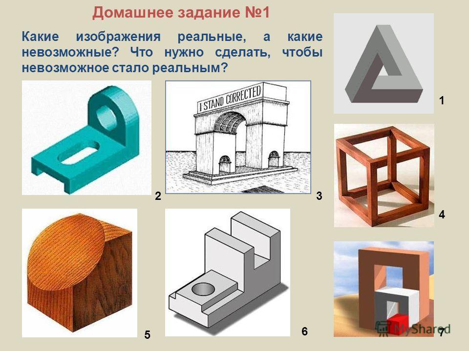 Какие изображения реальные, а какие невозможные? Что нужно сделать, чтобы невозможное стало реальным? 1 23 4 5 6 7 Домашнее задание 1